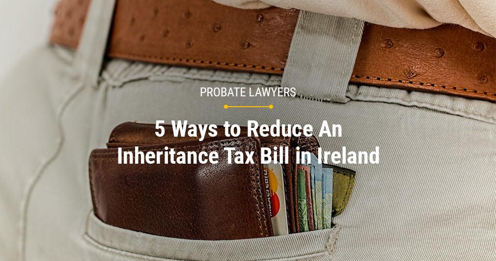 5 Ways to Reduce An Inheritance Tax Bill in Ireland - Probate Lawyers